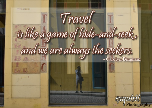 Travel is like a game of hide-and-seek. #CarolynBingham #exquisitEXPLORATIONS #travelquotes #travelmotivation #travelblog