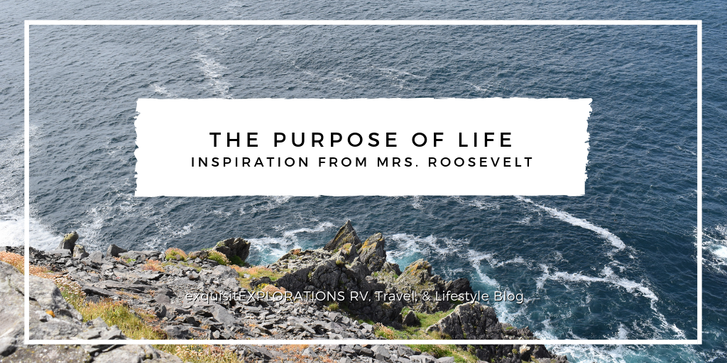 The Purpose of Life: Inspiration from Mrs. Roosevelt; travel motivation; travel quotes